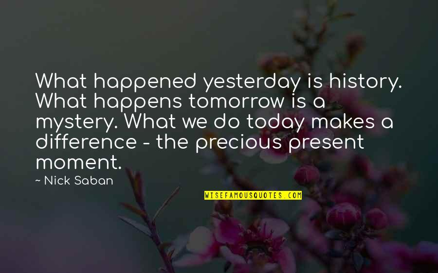 What Happened Yesterday Quotes By Nick Saban: What happened yesterday is history. What happens tomorrow