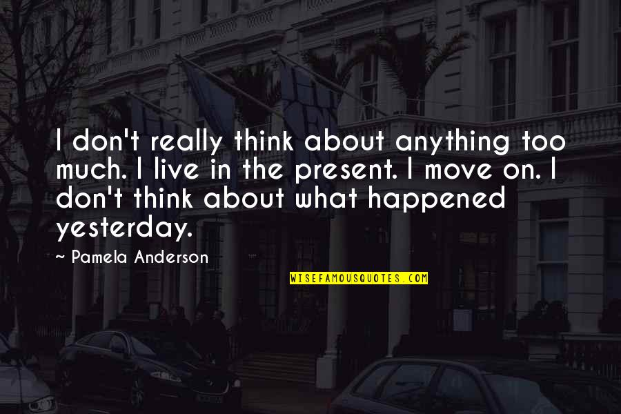 What Happened Yesterday Quotes By Pamela Anderson: I don't really think about anything too much.