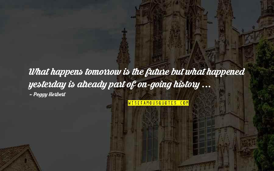 What Happened Yesterday Quotes By Peggy Herbert: What happens tomorrow is the future but what