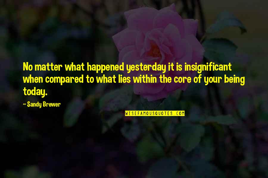 What Happened Yesterday Quotes By Sandy Brewer: No matter what happened yesterday it is insignificant