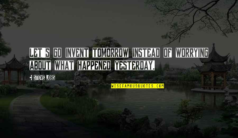 What Happened Yesterday Quotes By Steve Jobs: Let's go invent tomorrow instead of worrying about