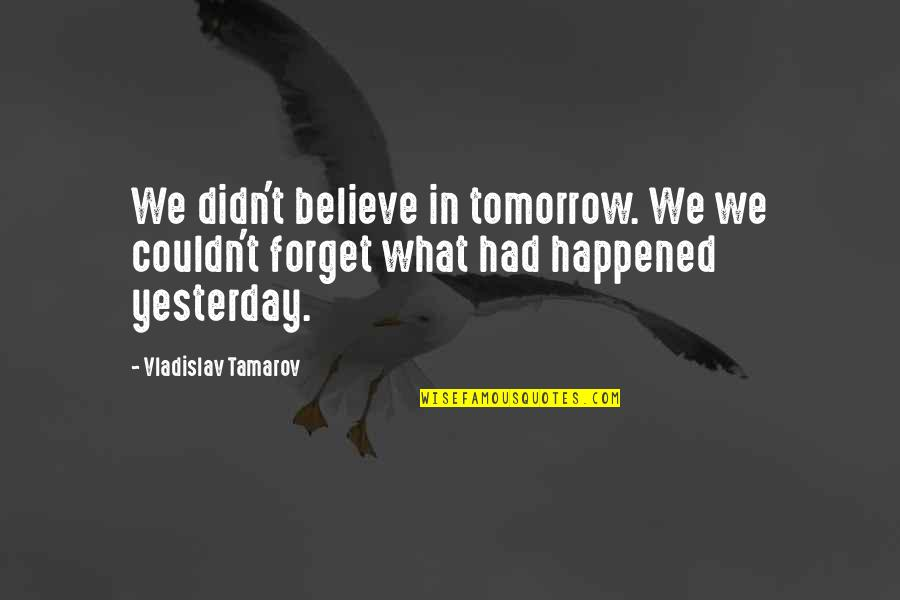 What Happened Yesterday Quotes By Vladislav Tamarov: We didn't believe in tomorrow. We we couldn't