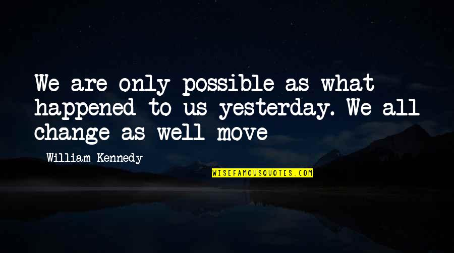 What Happened Yesterday Quotes By William Kennedy: We are only possible as what happened to