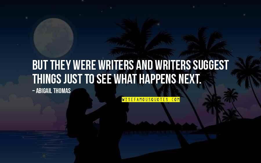 What Happens Next Quotes By Abigail Thomas: But they were writers and writers suggest things