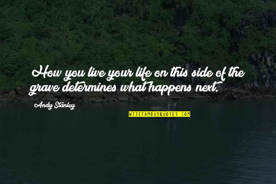 What Happens Next Quotes By Andy Stanley: How you live your life on this side