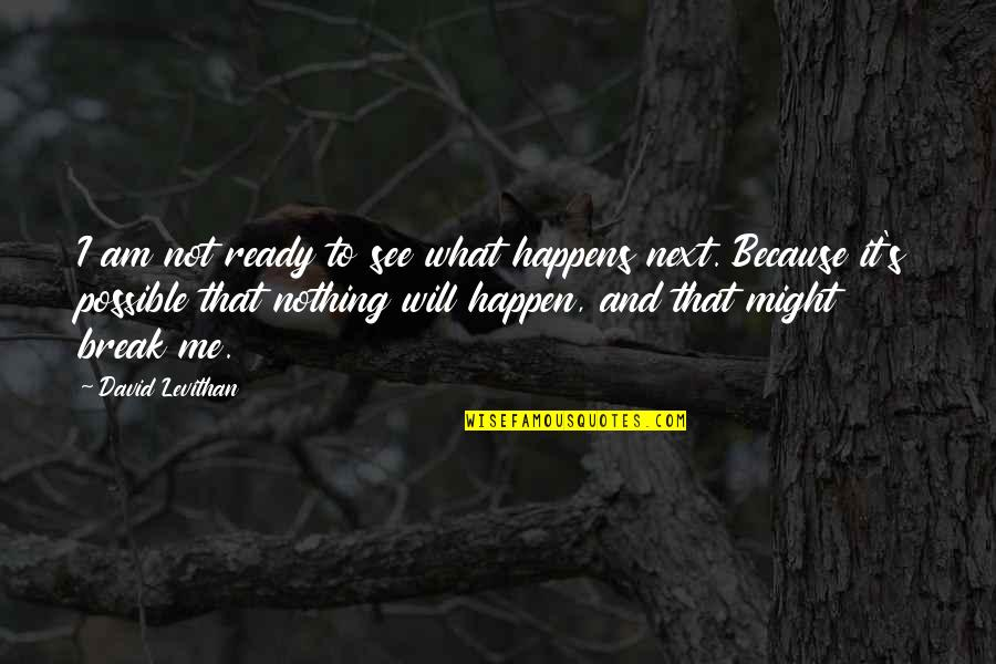 What Happens Next Quotes By David Levithan: I am not ready to see what happens