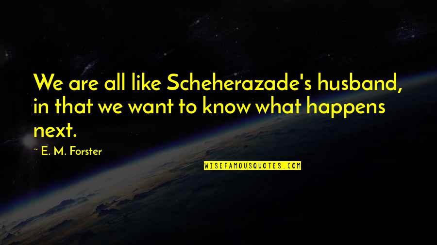 What Happens Next Quotes By E. M. Forster: We are all like Scheherazade's husband, in that