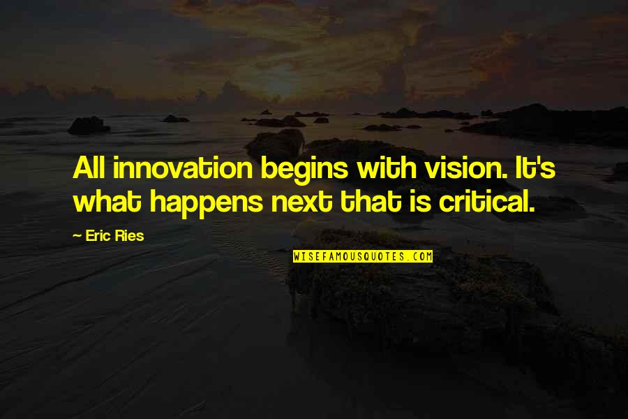 What Happens Next Quotes By Eric Ries: All innovation begins with vision. It's what happens