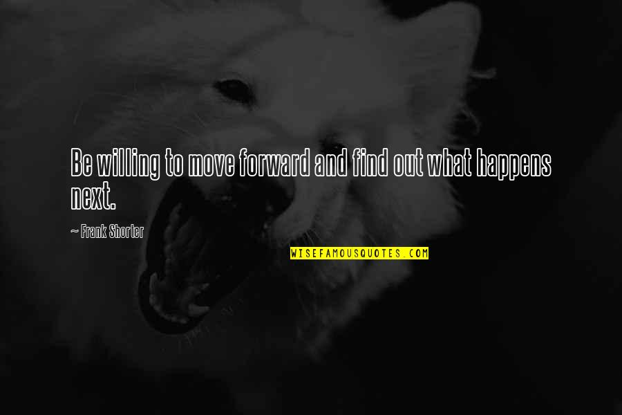 What Happens Next Quotes By Frank Shorter: Be willing to move forward and find out