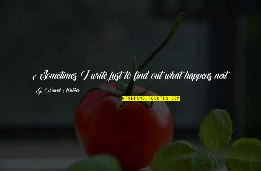 What Happens Next Quotes By G. David Walker: Sometimes I write just to find out what