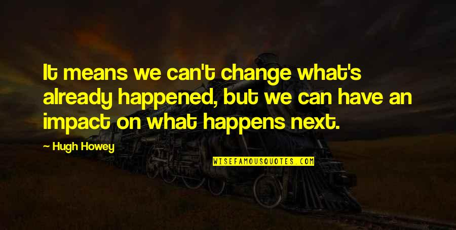 What Happens Next Quotes By Hugh Howey: It means we can't change what's already happened,