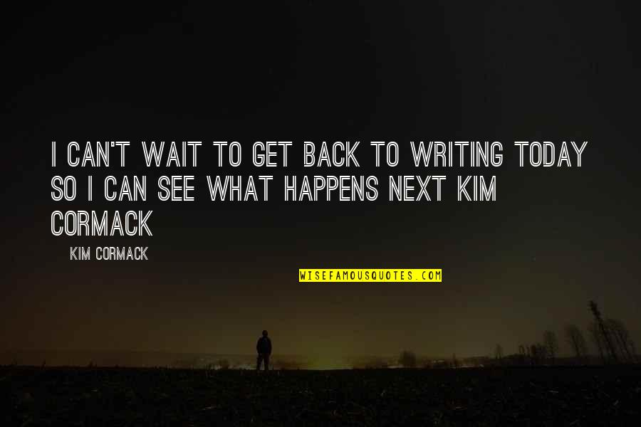 What Happens Next Quotes By Kim Cormack: I can't wait to get back to writing