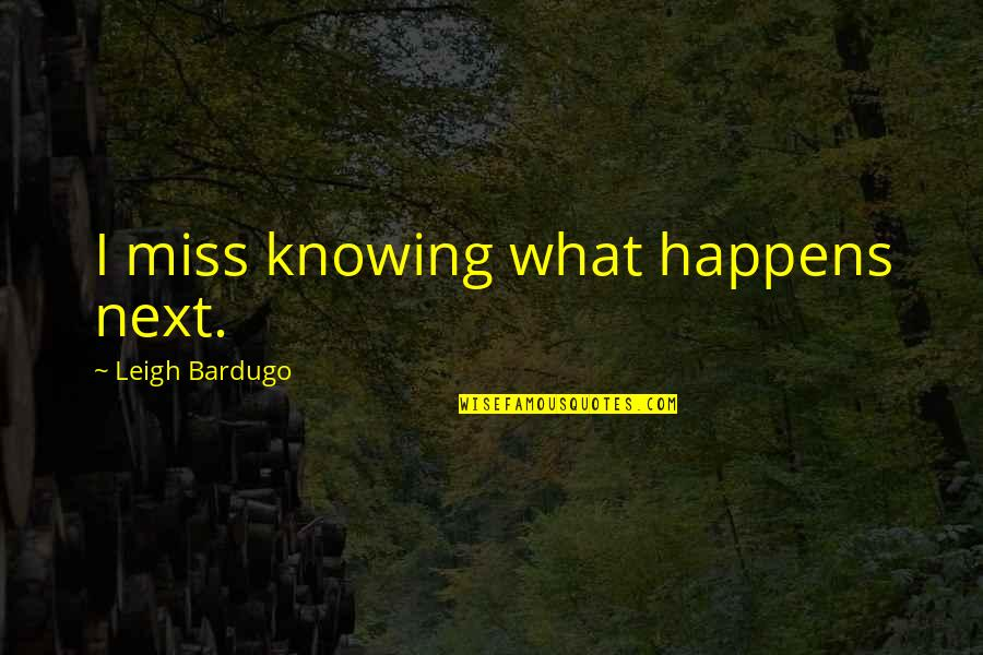 What Happens Next Quotes By Leigh Bardugo: I miss knowing what happens next.