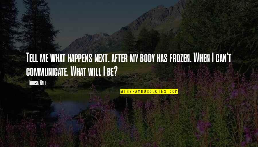 What Happens Next Quotes By Louisa Hall: Tell me what happens next, after my body