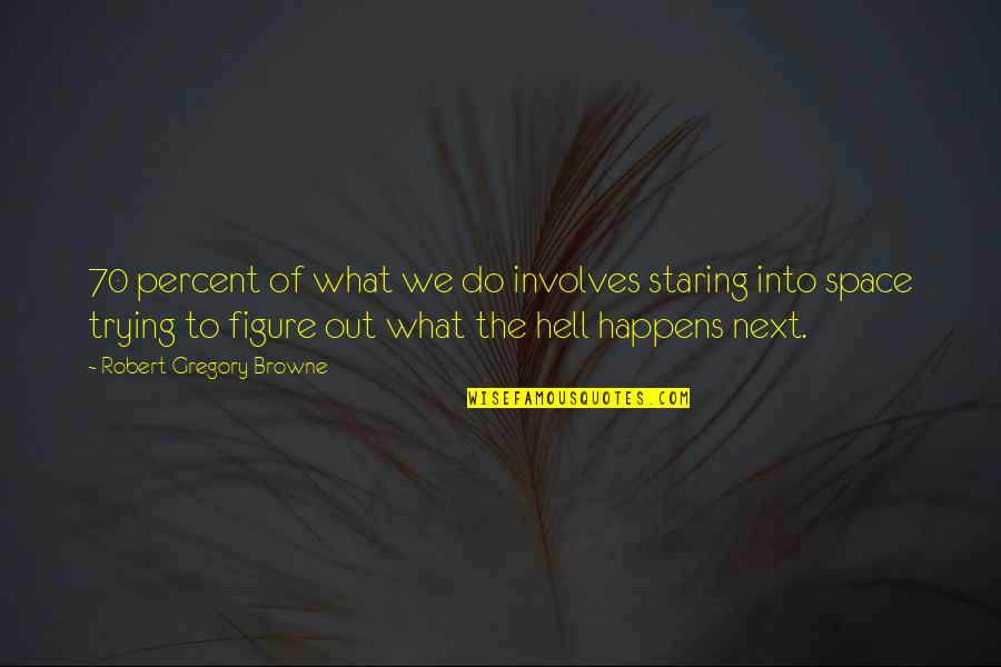 What Happens Next Quotes By Robert Gregory Browne: 70 percent of what we do involves staring