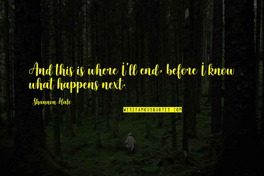 What Happens Next Quotes By Shannon Hale: And this is where I'll end, before I