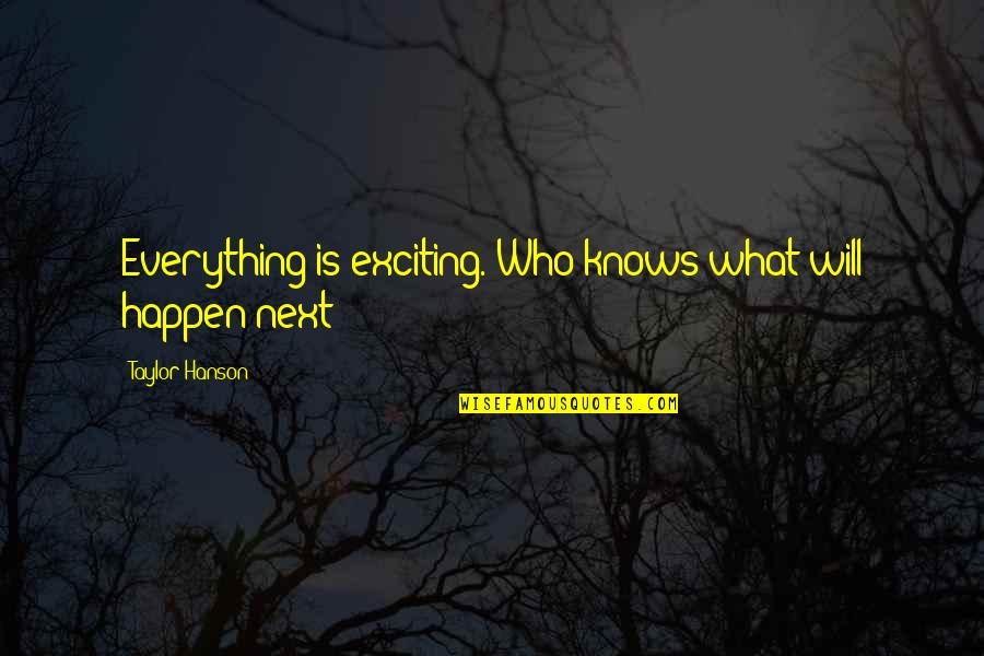What Happens Next Quotes By Taylor Hanson: Everything is exciting. Who knows what will happen