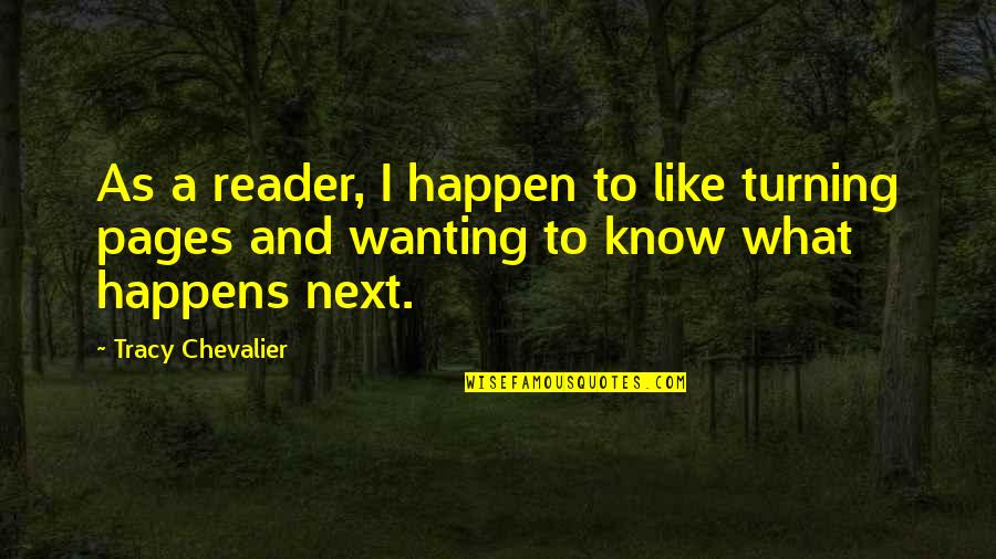 What Happens Next Quotes By Tracy Chevalier: As a reader, I happen to like turning