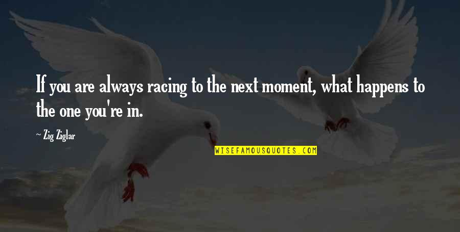 What Happens Next Quotes By Zig Ziglar: If you are always racing to the next
