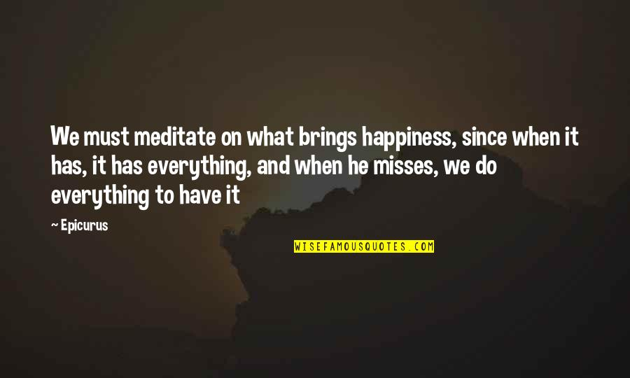 What He's Missing Out On Quotes By Epicurus: We must meditate on what brings happiness, since