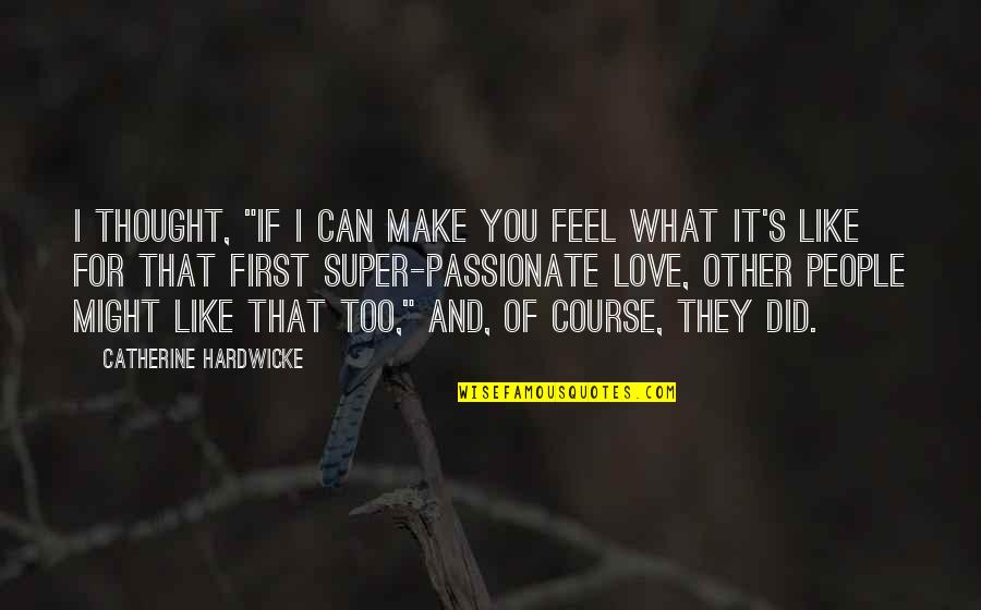 "What I Feel For You Love Quotes By Catherine Hardwicke: I thought, ""If I can make you feel"