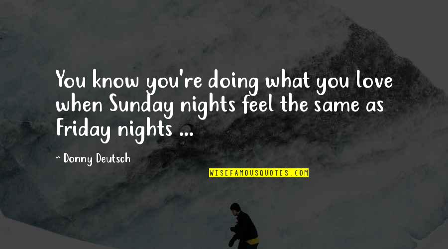 What I Feel For You Love Quotes By Donny Deutsch: You know you're doing what you love when