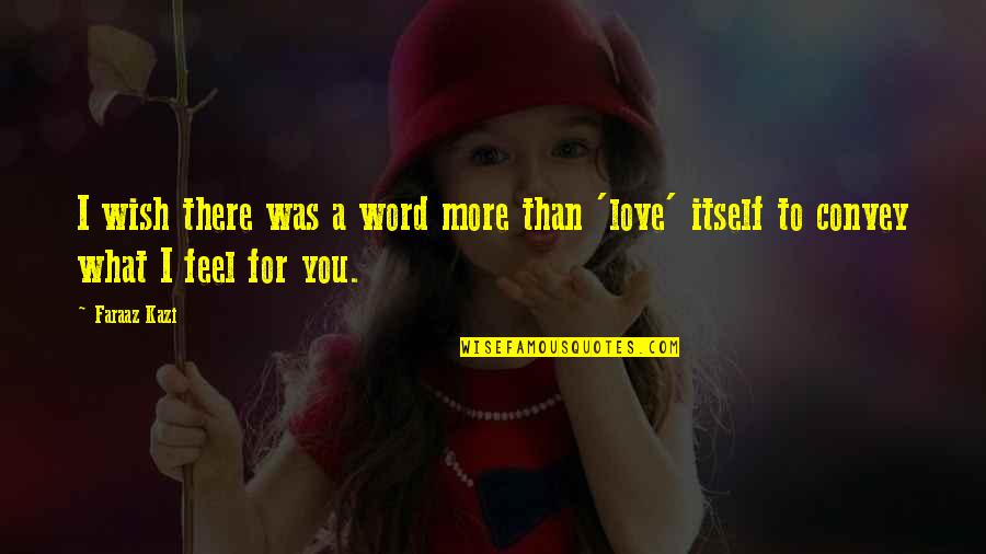 What I Feel For You Love Quotes By Faraaz Kazi: I wish there was a word more than