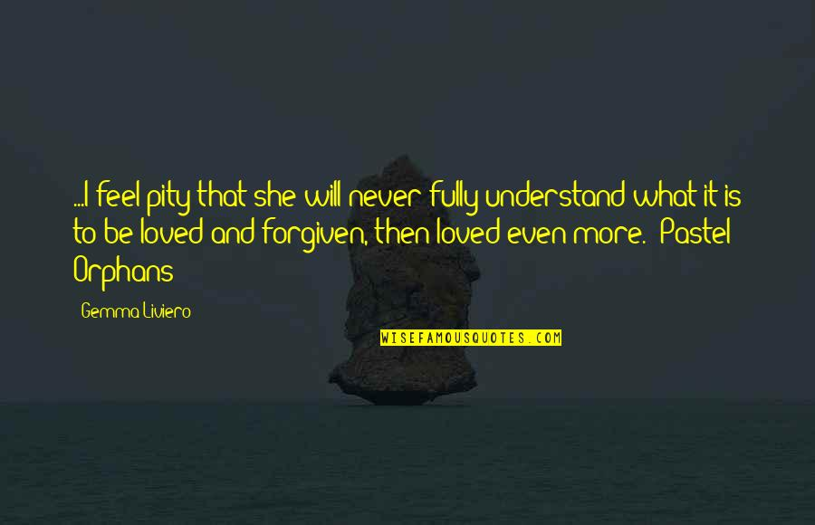 What I Feel For You Love Quotes By Gemma Liviero: ...I feel pity that she will never fully