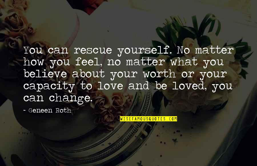 What I Feel For You Love Quotes By Geneen Roth: You can rescue yourself. No matter how you