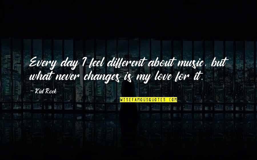 What I Feel For You Love Quotes By Kid Rock: Every day I feel different about music, but