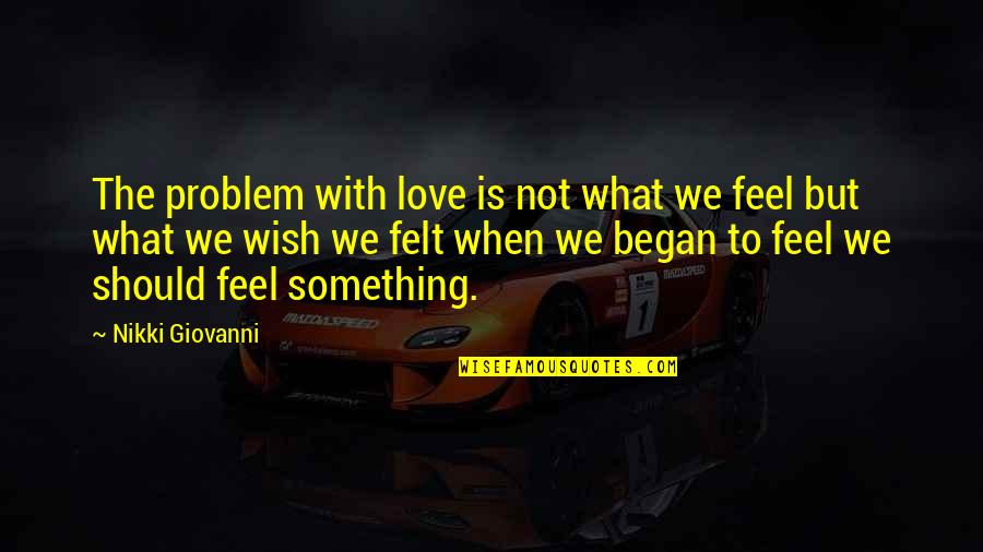 What I Feel For You Love Quotes By Nikki Giovanni: The problem with love is not what we