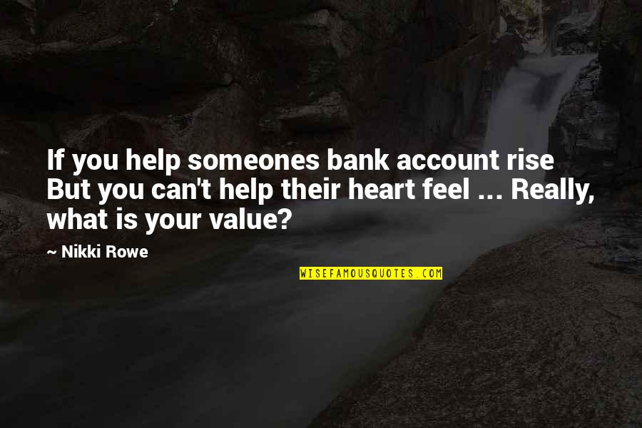 What I Feel For You Love Quotes By Nikki Rowe: If you help someones bank account rise But