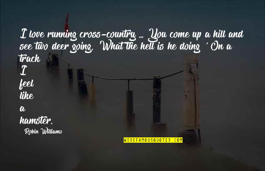 What I Feel For You Love Quotes By Robin Williams: I love running cross-country ... You come up