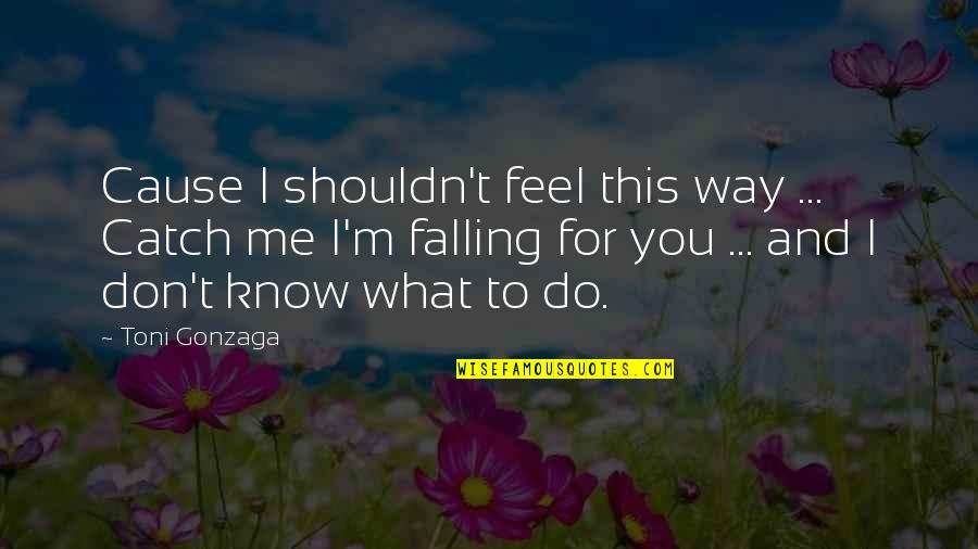 What I Feel For You Love Quotes By Toni Gonzaga: Cause I shouldn't feel this way ... Catch