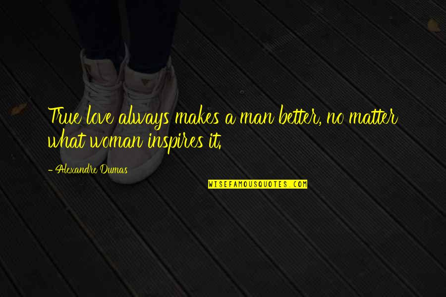 What Inspires You Quotes By Alexandre Dumas: True love always makes a man better, no