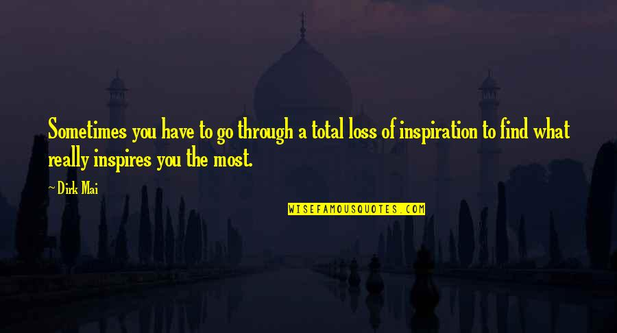 What Inspires You Quotes By Dirk Mai: Sometimes you have to go through a total