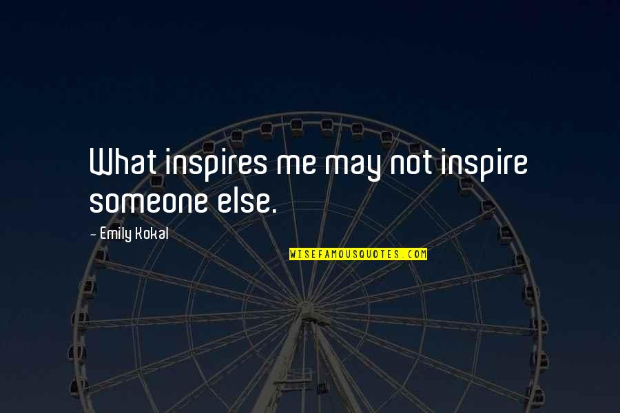 What Inspires You Quotes By Emily Kokal: What inspires me may not inspire someone else.