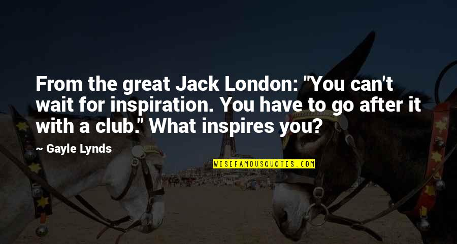 """What Inspires You Quotes By Gayle Lynds: From the great Jack London: """"You can't wait"""