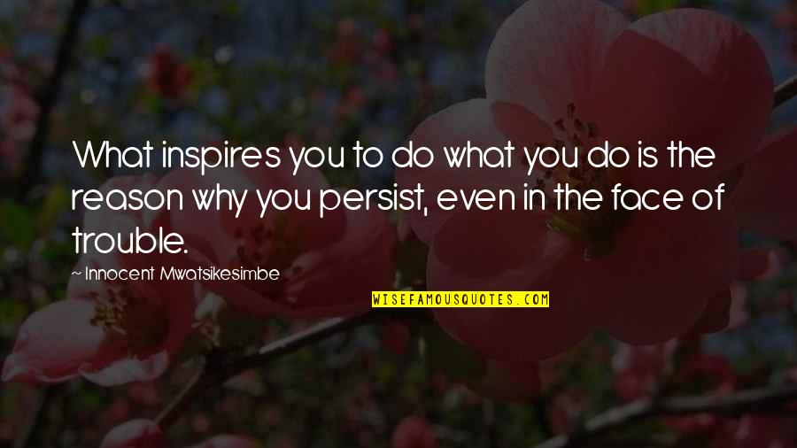 What Inspires You Quotes By Innocent Mwatsikesimbe: What inspires you to do what you do