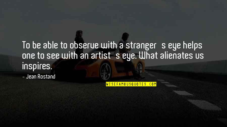 What Inspires You Quotes By Jean Rostand: To be able to observe with a stranger's