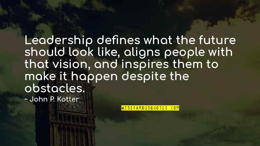 What Inspires You Quotes By John P. Kotter: Leadership defines what the future should look like,