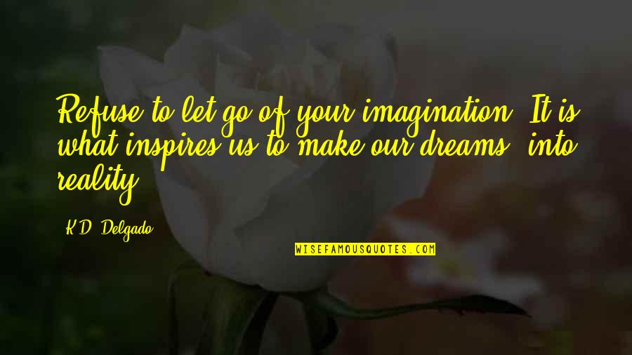 What Inspires You Quotes By K.D. Delgado: Refuse to let go of your imagination. It