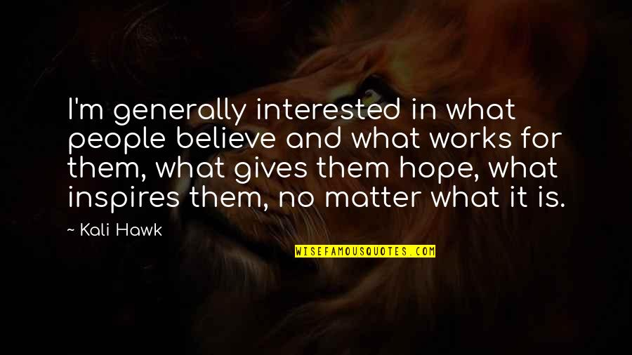What Inspires You Quotes By Kali Hawk: I'm generally interested in what people believe and