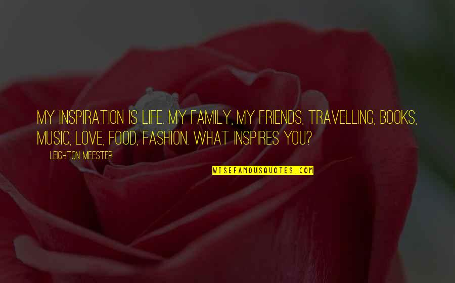 What Inspires You Quotes By Leighton Meester: My inspiration is life. My family, my friends,
