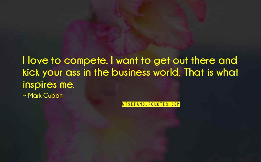 What Inspires You Quotes By Mark Cuban: I love to compete. I want to get