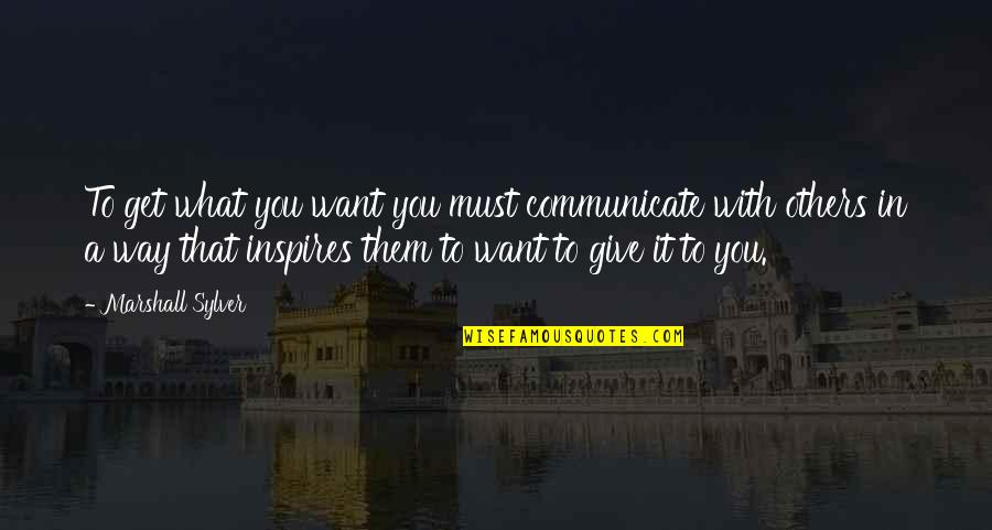 What Inspires You Quotes By Marshall Sylver: To get what you want you must communicate
