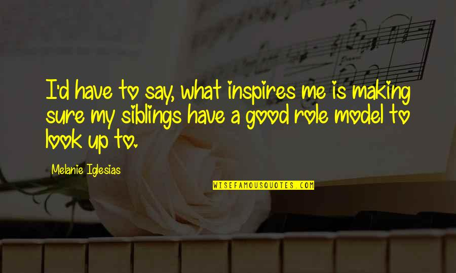 What Inspires You Quotes By Melanie Iglesias: I'd have to say, what inspires me is