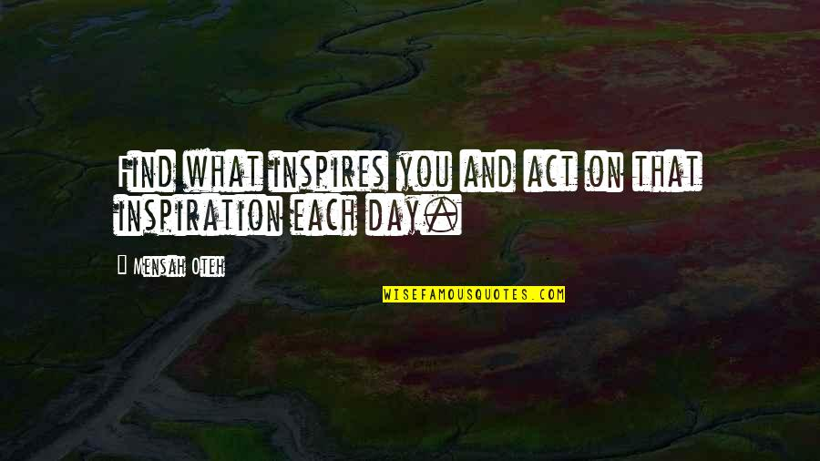What Inspires You Quotes By Mensah Oteh: Find what inspires you and act on that