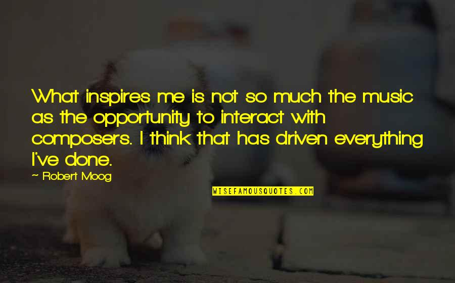 What Inspires You Quotes By Robert Moog: What inspires me is not so much the