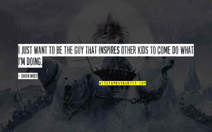 What Inspires You Quotes By Shaun White: I just want to be the guy that